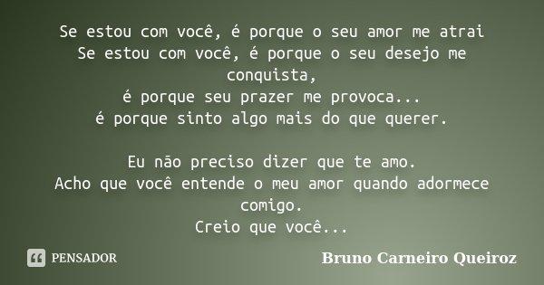 Se estou com você, é porque o seu amor me atrai Se estou com você, é porque o seu desejo me conquista, é porque seu prazer me provoca... é porque sinto algo mai... Frase de Bruno Carneiro Queiroz.