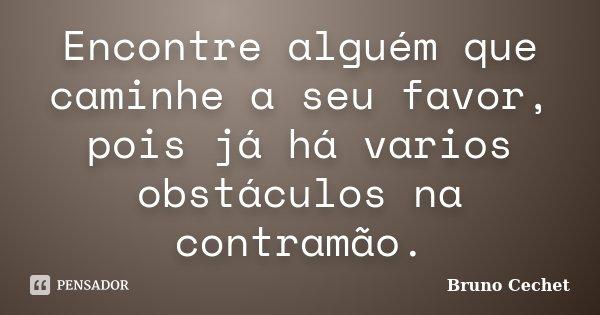 Encontre alguém que caminhe a seu favor, pois já há varios obstáculos na contramão.... Frase de Bruno Cechet.
