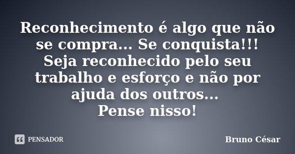 Reconhecimento é Algo Que Não Se... Bruno Cesar