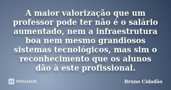 A maior valorização que um professor pode ter não é o salário aumentado, nem a infraestrutura boa nem mesmo grandiosos sistemas tecnológicos, mas sim o reconhec... Frase de Bruno Cidadão.