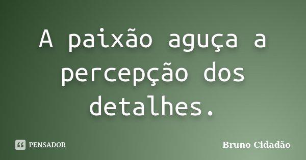 A paixão aguça a percepção dos detalhes.... Frase de Bruno Cidadão.