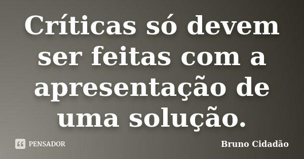Críticas só devem ser feitas com a apresentação de uma solução.... Frase de Bruno Cidadão.