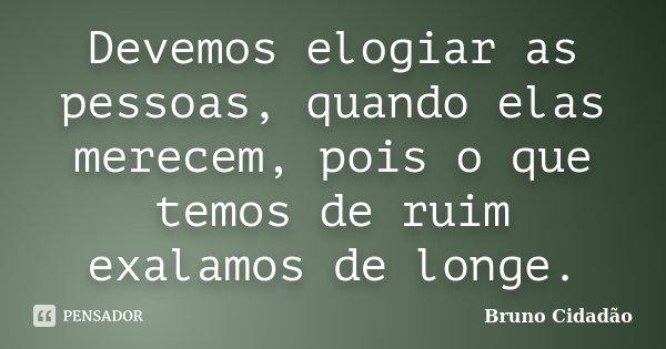 Devemos elogiar as pessoas, quando elas merecem, pois o que temos de ruim exalamos de longe.... Frase de Bruno Cidadão.