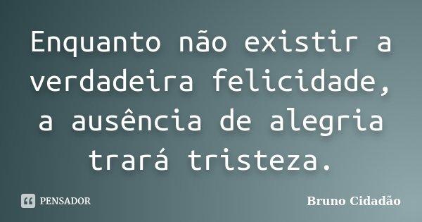 Enquanto não existir a verdadeira felicidade, a ausência de alegria trará tristeza.... Frase de Bruno Cidadão.