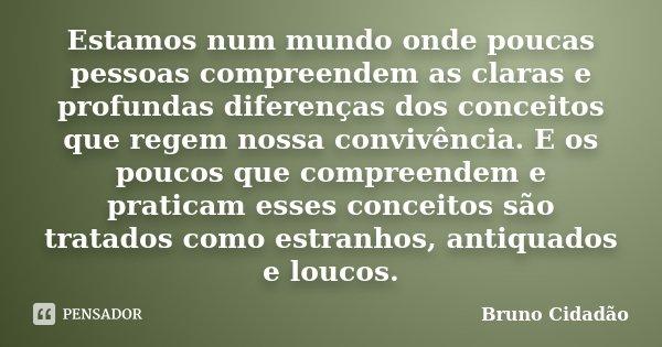Estamos num mundo onde poucas pessoas compreendem as claras e profundas diferenças dos conceitos que regem nossa convivência. E os poucos que compreendem e prat... Frase de Bruno Cidadão.