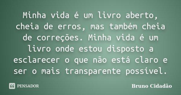 Minha vida é um livro aberto, cheia de erros, mas também cheia de correções. Minha vida é um livro onde estou disposto a esclarecer o que não está claro e ser o... Frase de Bruno Cidadão.
