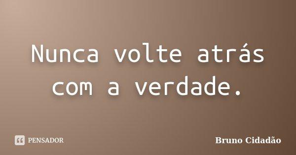 Nunca volte atrás com a verdade.... Frase de Bruno Cidadão.