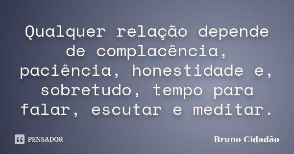 Qualquer relação depende de complacência, paciência, honestidade e, sobretudo, tempo para falar, escutar e meditar.... Frase de Bruno Cidadão.