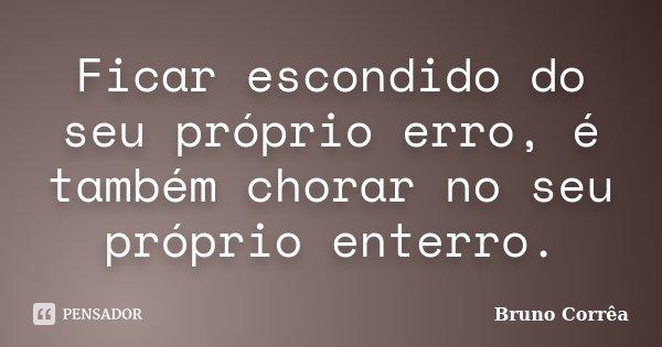 Ficar escondido do seu próprio erro, é também chorar no seu próprio enterro.... Frase de Bruno Correa.