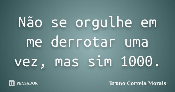 Não se orgulhe em me derrotar uma vez, mas sim 1000.... Frase de Bruno Correia Morais.