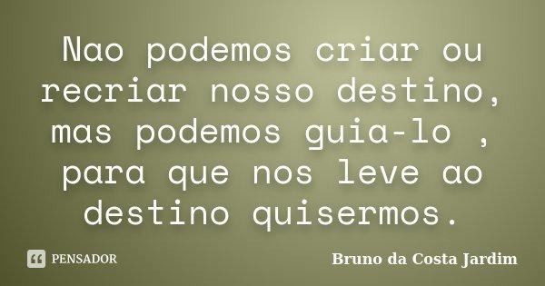 Nao podemos criar ou recriar nosso destino, mas podemos guia-lo , para que nos leve ao destino quisermos.... Frase de Bruno da Costa Jardim.