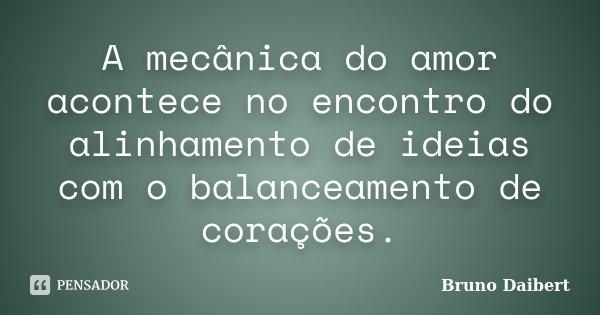 A mecânica do amor acontece no encontro do alinhamento de ideias com o balanceamento de corações.... Frase de Bruno Daibert.