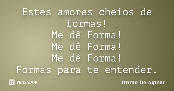 Estes amores cheios de formas! Me dê Forma! Me dê Forma! Me dê Forma! Formas para te entender.... Frase de Bruno De Aguiar.