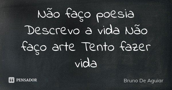 Não faço poesia Descrevo a vida Não faço arte Tento fazer vida... Frase de Bruno De Aguiar.