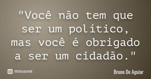 """""""Você não tem que ser um político, mas você é obrigado a ser um cidadão.""""... Frase de Bruno De Aguiar."""