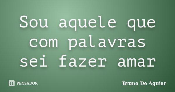 Sou aquele que com palavras sei fazer amar... Frase de Bruno De Aguiar.