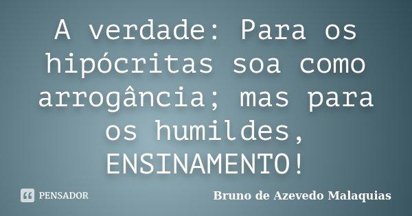 A verdade: Para os hipócritas soa como arrogância; mas para os humildes, ENSINAMENTO!... Frase de Bruno de Azevedo Malaquias.