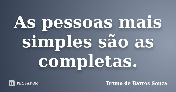 As pessoas mais simples são as completas.... Frase de Bruno de Barros Souza.