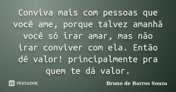 Conviva mais com pessoas que você ame, porque talvez amanhã você só irar amar, mas não irar conviver com ela. Então dê valor! principalmente pra quem te dá valo... Frase de Bruno de Barros Souza.