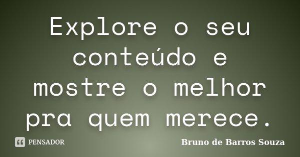 Explore o seu conteúdo e mostre o melhor pra quem merece.... Frase de Bruno de Barros Souza.