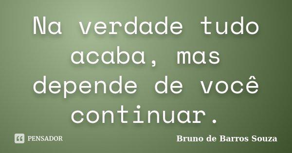 Na verdade tudo acaba, mas depende de você continuar.... Frase de Bruno de Barros Souza.