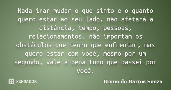 Nada irar mudar o que sinto e o quanto quero estar ao seu lado, não afetará a distância, tempo, pessoas, relacionamentos, não importam os obstáculos que tenho q... Frase de Bruno de Barros Souza.