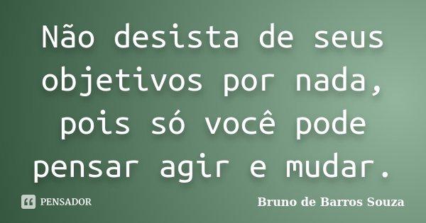 Não desista de seus objetivos por nada, pois só você pode pensar agir e mudar.... Frase de Bruno de Barros Souza.