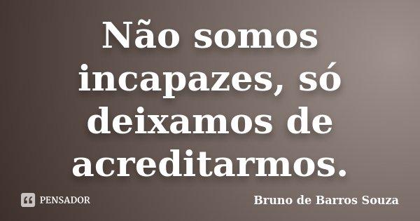 Não somos incapazes, só deixamos de acreditarmos.... Frase de Bruno de Barros Souza.