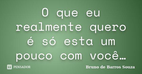 O que eu realmente quero é só esta um pouco com você…... Frase de Bruno de Barros Souza.