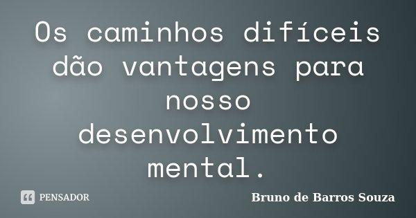 Os caminhos difíceis dão vantagens para nosso desenvolvimento mental.... Frase de Bruno de Barros Souza.