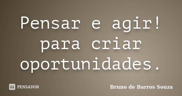 Pensar e agir! para criar oportunidades.... Frase de Bruno de Barros Souza.