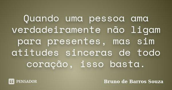 Quando uma pessoa ama verdadeiramente não ligam para presentes, mas sim atitudes sinceras de todo coração, isso basta.... Frase de Bruno de Barros Souza.
