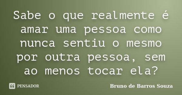 Sabe o que realmente é amar uma pessoa como nunca sentiu o mesmo por outra pessoa, sem ao menos tocar ela?... Frase de Bruno de Barros Souza.