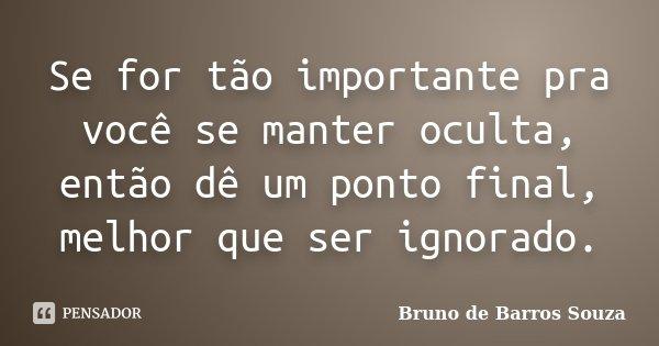 Se for tão importante pra você se manter oculta, então dê um ponto final, melhor que ser ignorado.... Frase de Bruno de Barros Souza.
