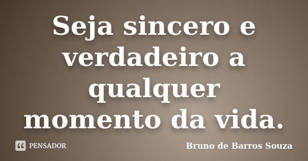 Seja sincero e verdadeiro a qualquer momento da vida.... Frase de Bruno de Barros Souza.