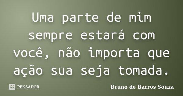 Uma parte de mim sempre estará com você, não importa que ação sua seja tomada.... Frase de Bruno de Barros Souza.