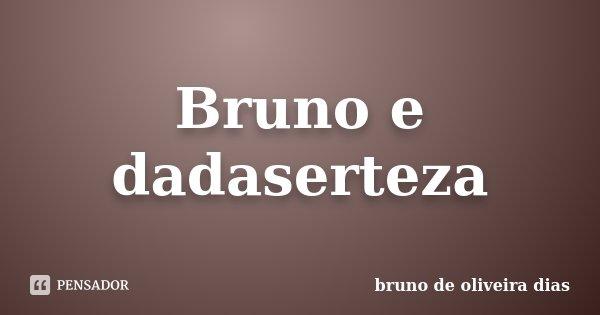 Bruno e dadaserteza... Frase de bruno de oliveira dias.