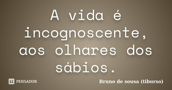 A vida é incognoscente, aos olhares dos sábios.... Frase de Bruno de sousa (tiburso).