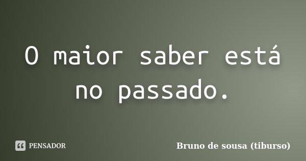 O maior saber está no passado.... Frase de Bruno de sousa (tiburso).