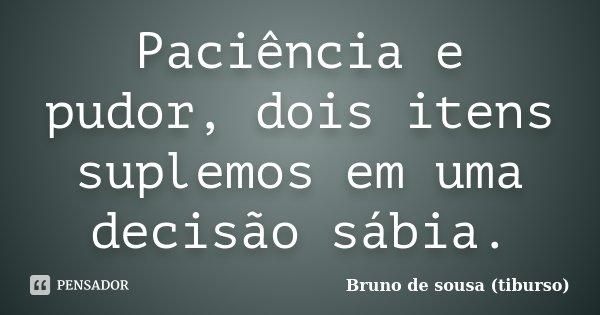 Paciência e pudor, dois itens suplemos em uma decisão sábia.... Frase de Bruno de sousa (tiburso).