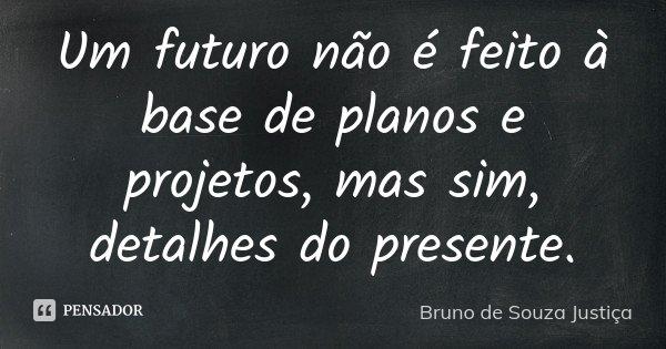 Um futuro não é feito à base de planos e projetos, mas sim, detalhes do presente.... Frase de Bruno de Souza Justiça.