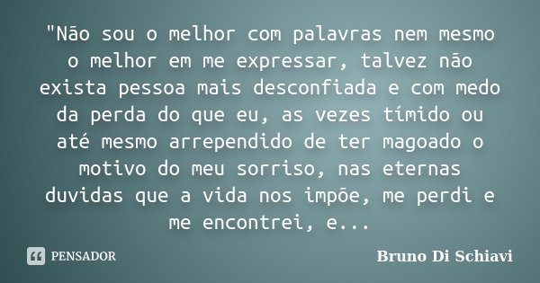 """""""Não sou o melhor com palavras nem mesmo o melhor em me expressar, talvez não exista pessoa mais desconfiada e com medo da perda do que eu, as vezes tímido... Frase de Bruno Di Schiavi."""