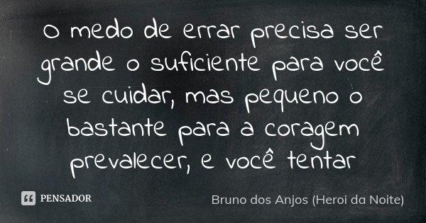 O medo de errar precisa ser grande o suficiente para você se cuidar, mas pequeno o bastante para a coragem prevalecer, e você tentar... Frase de Bruno dos Anjos (Heroi da Noite).