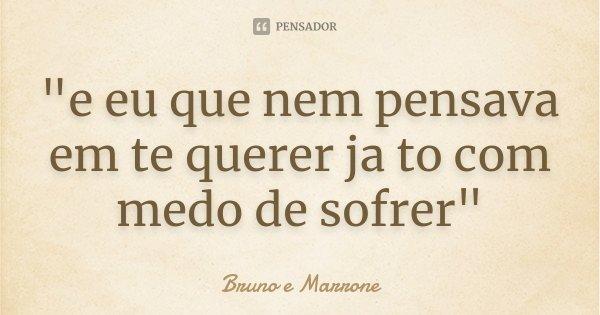 """""""e eu que nem pensava em te querer ja to com medo de sofrer""""... Frase de Bruno e Marrone."""