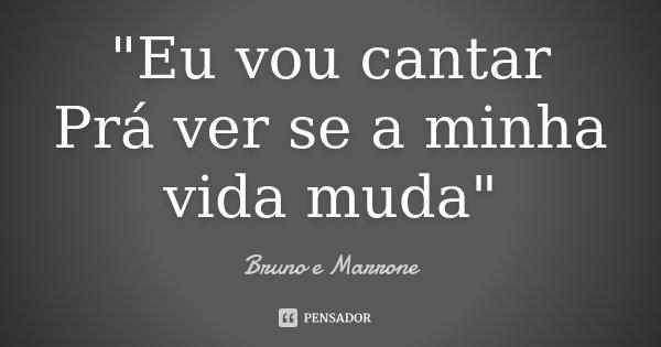 """""""Eu vou cantar Prá ver se a minha vida muda""""... Frase de Bruno e Marrone."""