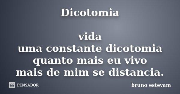 Dicotomia vida uma constante dicotomia quanto mais eu vivo mais de mim se distancia.... Frase de Bruno Estevam.