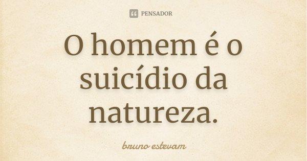 O homem é o suicídio da natureza.... Frase de Bruno Estevam.