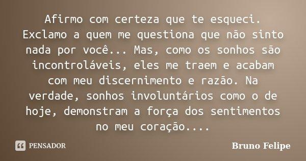 Afirmo com certeza que te esqueci. Exclamo a quem me questiona que não sinto nada por você... Mas, como os sonhos são incontroláveis, eles me traem e acabam com... Frase de Bruno Felipe.