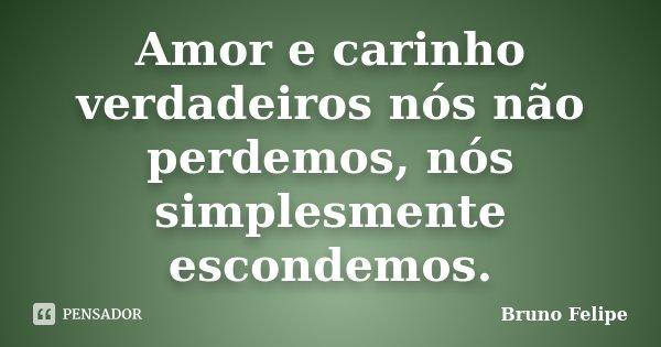 Amor e carinho verdadeiros nós não perdemos, nós simplesmente escondemos.... Frase de Bruno Felipe.