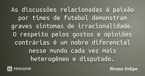 As discussões relacionadas à paixão por times de futebol demonstram graves sintomas de irracionalidade. O respeito pelos gostos e opiniões contrárias é um nobre... Frase de Bruno Felipe.